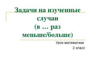 Задачи на изученные случаи (в … раз меньше/больше) Урок математики 2 класс