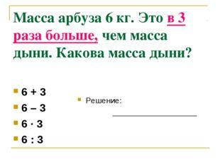 Масса арбуза 6 кг. Это в 3 раза больше, чем масса дыни. Какова масса дыни? 6