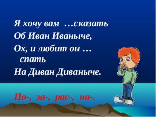 Я хочу вам …сказать Об Иван Иваныче, Ох, и любит он …спать На Диван Диваныче.