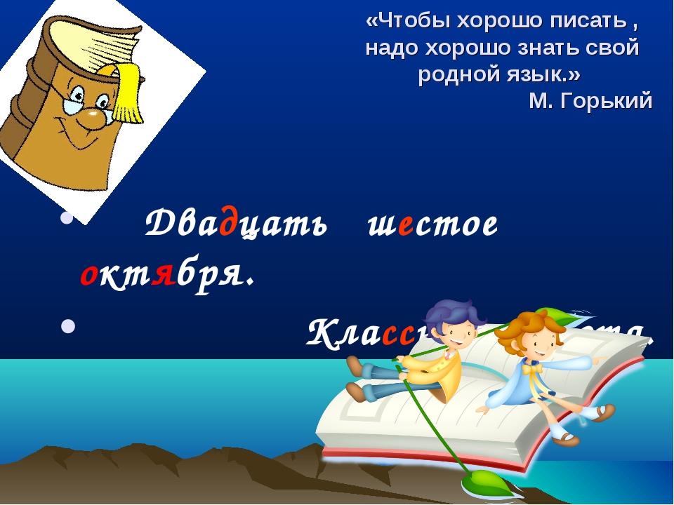 «Чтобы хорошо писать , надо хорошо знать свой родной язык.» М. Горький Двадца...
