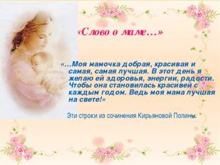 «Слово о маме…» «…Моя мамочка добрая, красивая и самая, самая лучшая. В этот