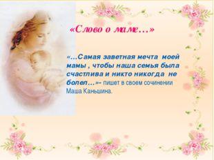 «Слово о маме…» «…Самая заветная мечта моей мамы , чтобы наша семья была сча