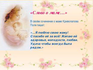 В своём сочинении о маме Криволапова Поля пишет: «…Я люблю свою маму! Спасиб
