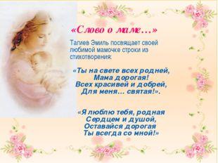 Тагиев Эмиль посвящает своей любимой мамочке строки из стихотворения: «Ты на