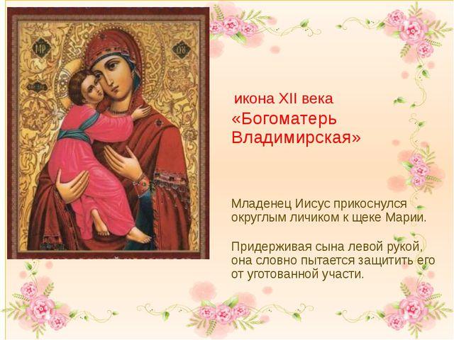 икона XII века «Богоматерь Владимирская» Младенец Иисус прикоснулся округлым...