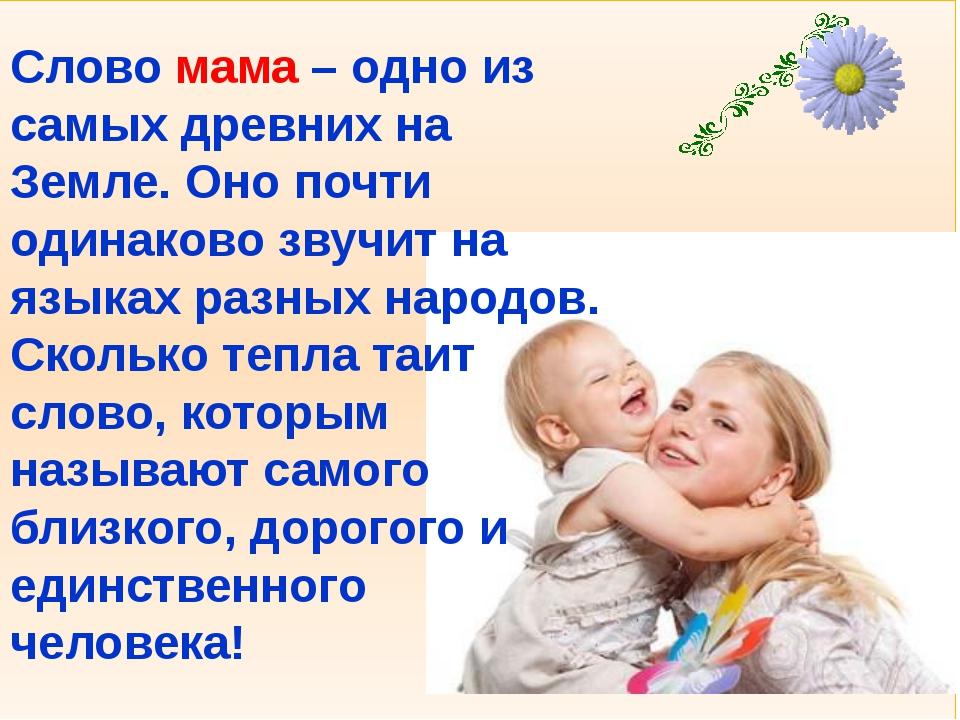 Слово мама – одно из самых древних на Земле. Оно почти одинаково звучит на я...