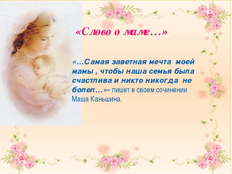 «Слово о маме…» «…Самая заветная мечта моей мамы , чтобы наша семья была сча...