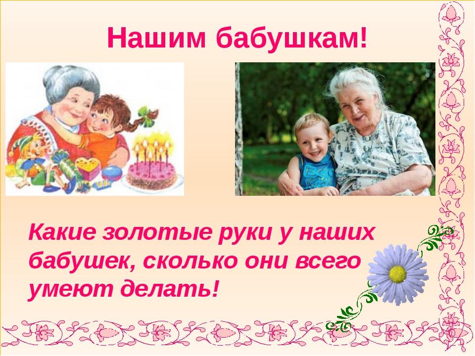 Нашим бабушкам! Какие золотые руки у наших бабушек, сколько они всего умеют...