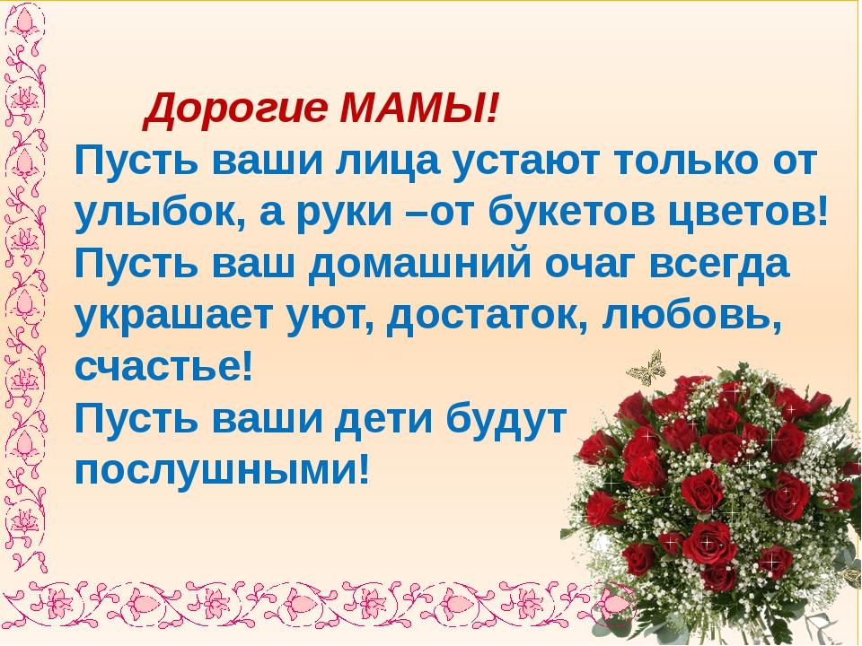 Дорогие МАМЫ! Пусть ваши лица устают только от улыбок, а руки –от букетов цв...