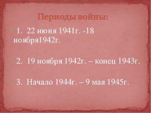 1. 22 июня 1941г. -18 ноября1942г. 2. 19 ноября 1942г. – конец 1943г. 3. Нача