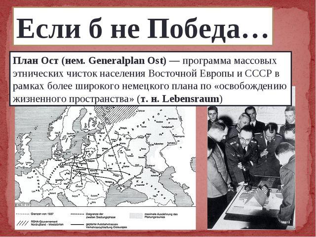 Если б не Победа… План Ост (нем. Generalplan Ost) — программа массовых этниче...