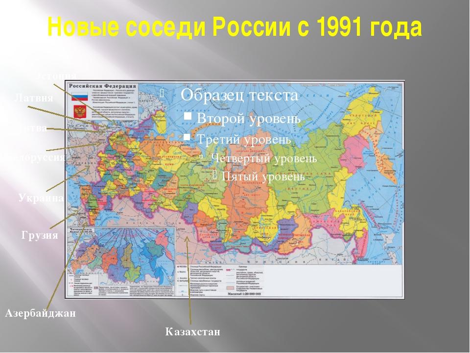 Новые соседи России с 1991 года Эстония Латвия Литва Белоруссия Украина Грузи...