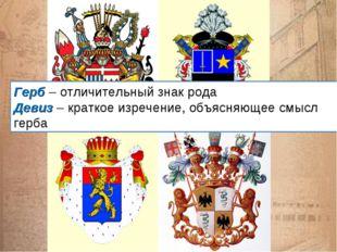 Герб – отличительный знак рода Девиз – краткое изречение, объясняющее смысл г