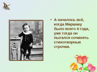 А началось всё, когда Маршаку было всего 4 года, уже тогда он пытался сочинят