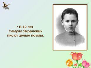 В 12 лет Самуил Яковлевич писал целые поэмы.