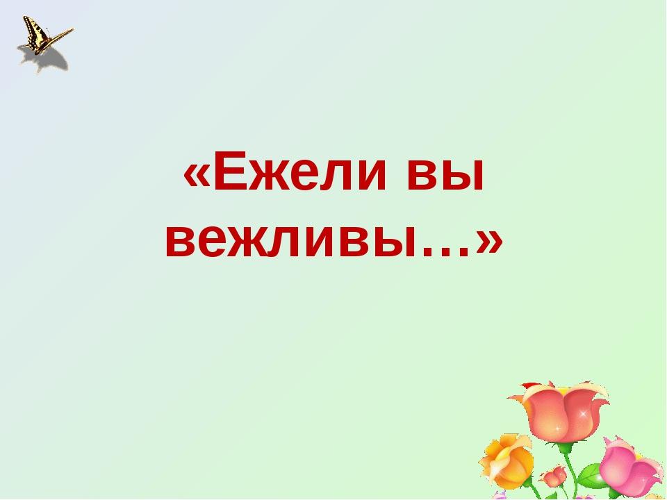 «Ежели вы вежливы…»