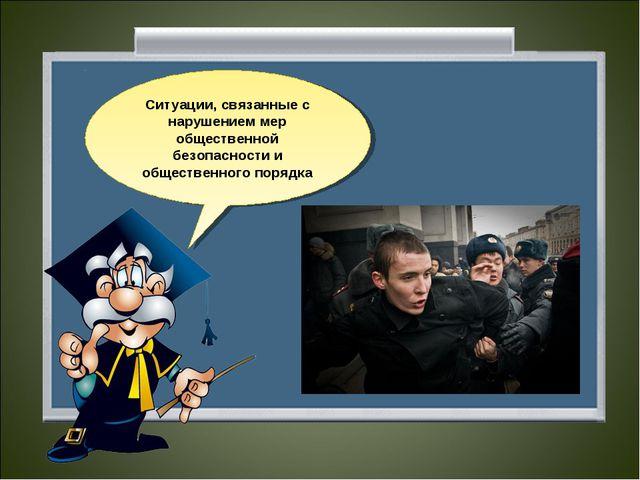Ситуации, связанные с нарушением мер общественной безопасности и общественног...