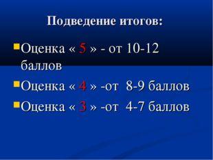 Подведение итогов: Оценка « 5 » - от 10-12 баллов Оценка « 4 » -от 8-9 баллов