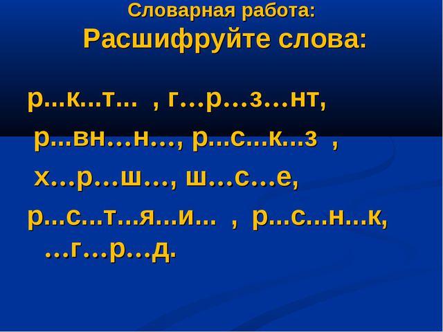 Словарная работа: Расшифруйте слова: р...к...т... , г…р…з…нт, р...вн…н…, р...