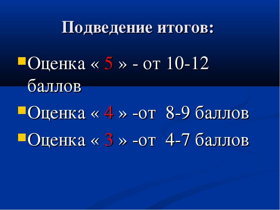 Подведение итогов: Оценка « 5 » - от 10-12 баллов Оценка « 4 » -от 8-9 баллов...