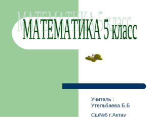 Учитель : Утельбаева Б.Б Сш№6 г.Актау