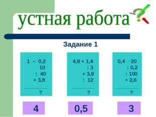 1 – 0,2 . 10 : 40 + 3,8 ________ ? 4,9 + 1,4 : 3 + 3,9 : 12 ________ ? 0,4 .
