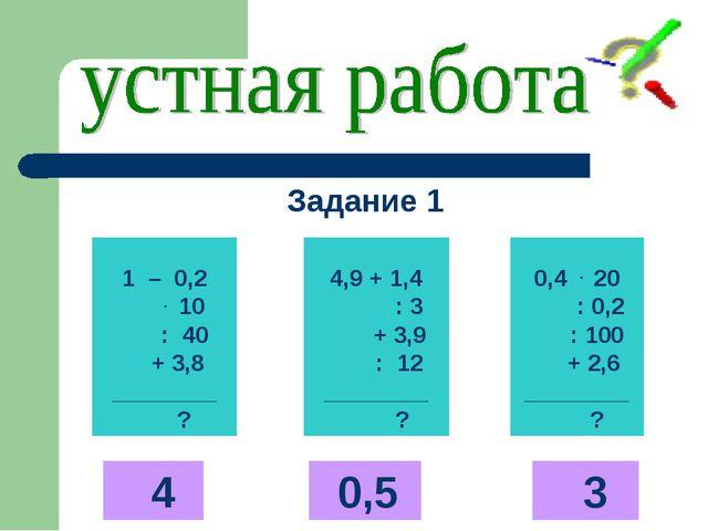 1 – 0,2 . 10 : 40 + 3,8 ________ ? 4,9 + 1,4 : 3 + 3,9 : 12 ________ ? 0,4 ....