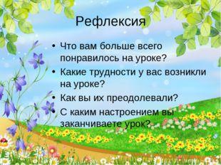 Рефлексия Что вам больше всего понравилось на уроке? Какие трудности у вас во
