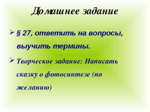 Домашнее задание § 27, ответить на вопросы, выучить термины. Творческое задан