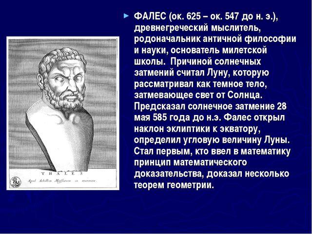 ФАЛЕС (ок.625 – ок.547 до н.э.), древнегреческий мыслитель, родоначальник...