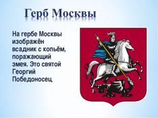 На гербе Москвы изображён всадник с копьём, поражающий змея. Это святой Георг