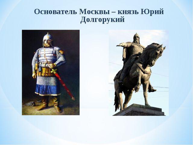 Основатель Москвы – князь Юрий Долгорукий