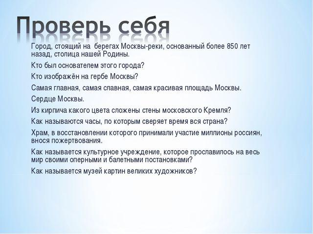 Город, стоящий на берегах Москвы-реки, основанный более 850 лет назад, столиц...