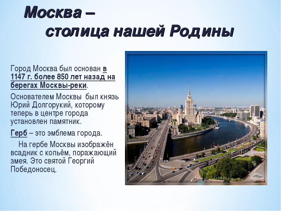 Город Москва был основан в 1147 г. более 850 лет назад на берегах Москвы-реки...