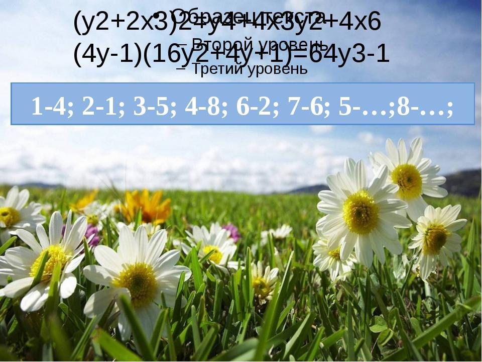 1-4; 2-1; 3-5; 4-8; 6-2; 7-6; 5-…;8-…; (у2+2х3)2=у4+4х3у2+4х6 (4у-1)(16у2+4у...