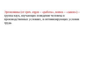 Эргономика (от греч. ergon – «работа», nomos – «закон»)– группа наук, изуча
