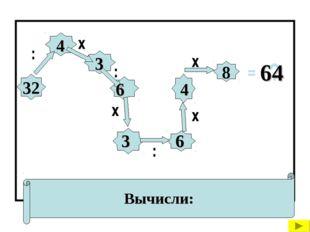 Вычисли: 32 8 : х х : х : х = ? 4 3 6 3 6 4 64