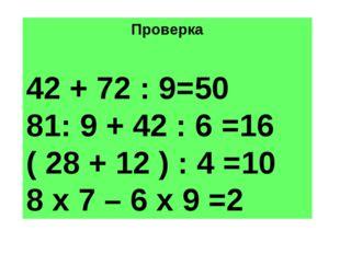 Проверка 42 + 72 : 9=50 81: 9 + 42 : 6 =16 ( 28 + 12 ) : 4 =10 8 х 7 – 6 х 9 =2