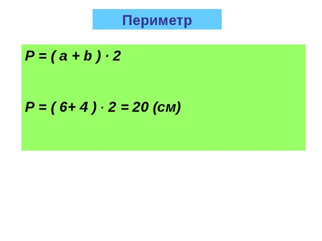 Р = ( a + b ) · 2 Р = ( 6+ 4 ) · 2 = 20 (см) Периметр