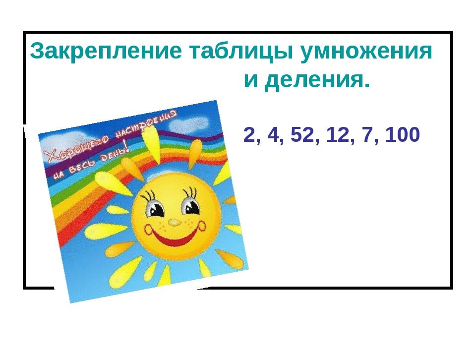 Закрепление таблицы умножения и деления. 2, 4, 52, 12, 7, 100