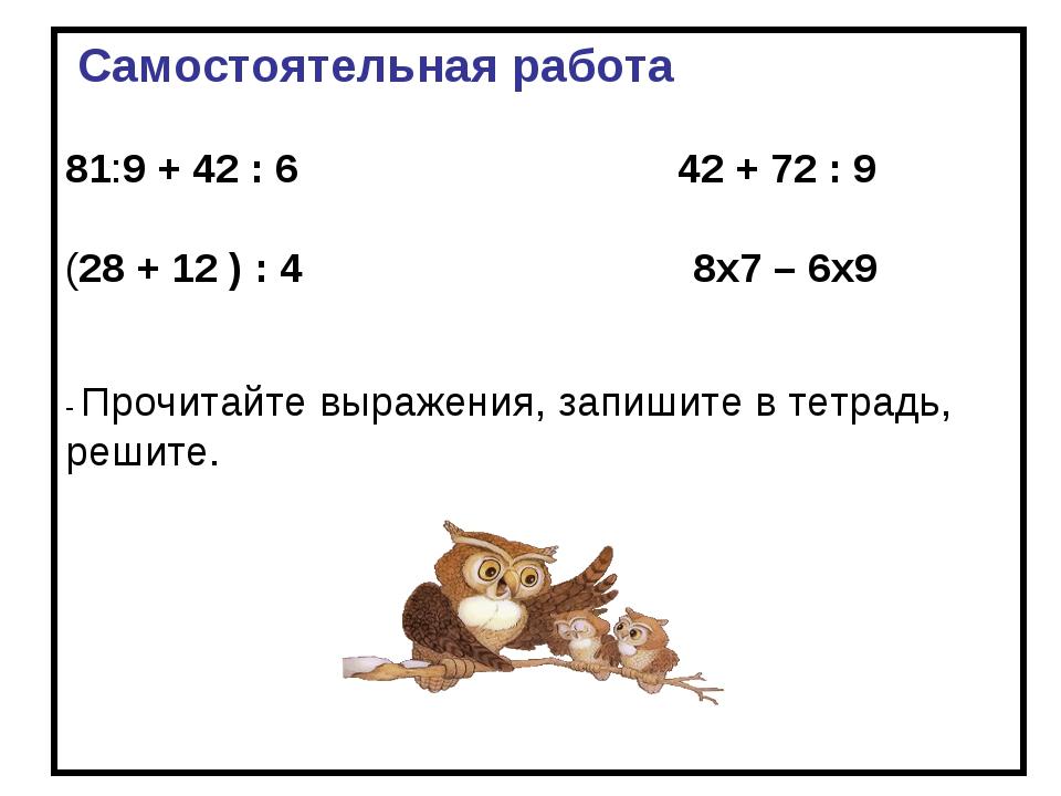 Cамостоятельная работа 81:9 + 42 : 6 42 + 72 : 9 (28 + 12 ) : 4 8х7 – 6х9 -...
