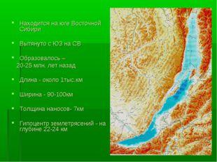Находится на юге Восточной Сибири Вытянуто с ЮЗ на СВ Образовалось – 20-25 м