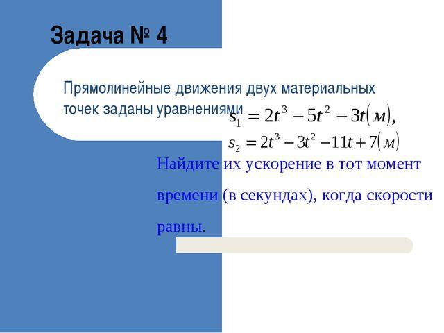 Задача № 4 Прямолинейные движения двух материальных точек заданы уравнениями...