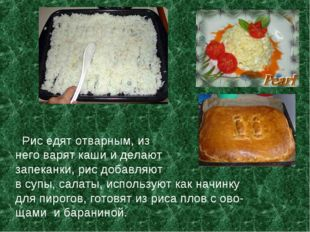 Рис едят отварным, из него варят каши и делают запеканки, рис добавляют в су