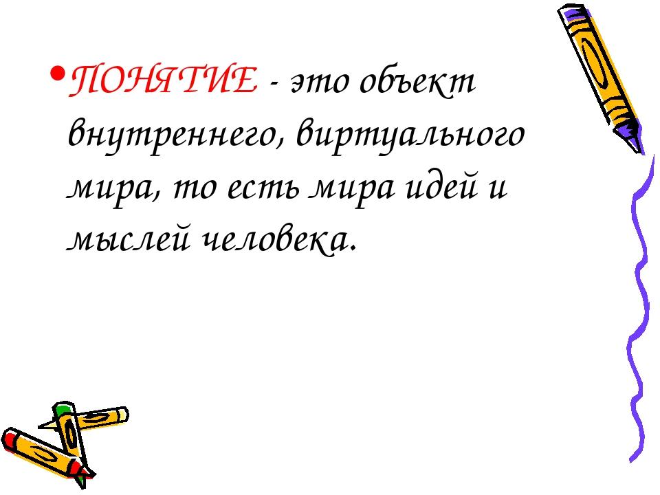 ПОНЯТИЕ - это объект внутреннего, виртуального мира, то есть мира идей и мысл...