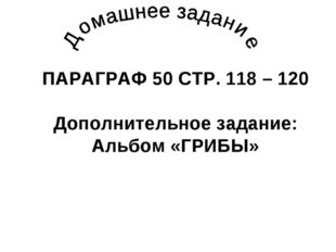ПАРАГРАФ 50 СТР. 118 – 120 Дополнительное задание: Альбом «ГРИБЫ»