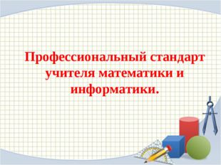 Профессиональный стандарт учителя математики и информатики.