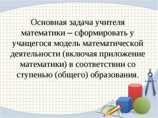 Основная задача учителя математики – сформировать у учащегося модель математи