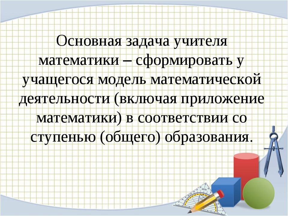 Основная задача учителя математики – сформировать у учащегося модель математи...