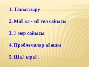 1. Таныстыру 2. Мақал - мәтел сайысы 3. Өнер сайысы 4. Проблемалар ағашы 5. Ш
